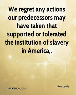 Ken Lewis  - We regret any actions our predecessors may have taken that supported or tolerated the institution of slavery in America.