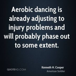 Kenneth H. Cooper - Aerobic dancing is already adjusting to injury problems and will probably phase out to some extent.