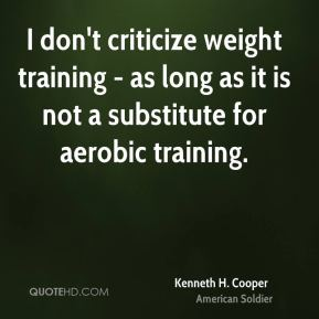 Kenneth H. Cooper - I don't criticize weight training - as long as it is not a substitute for aerobic training.