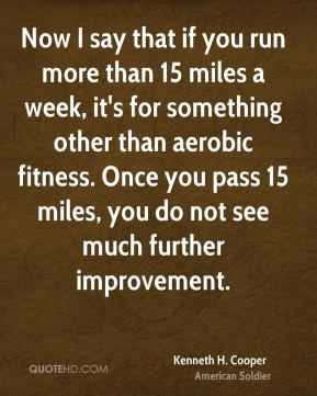 Kenneth H. Cooper - Now I say that if you run more than 15 miles a week, it's for something other than aerobic fitness. Once you pass 15 miles, you do not see much further improvement.