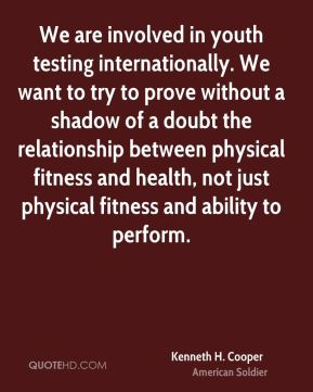 Kenneth H. Cooper - We are involved in youth testing internationally. We want to try to prove without a shadow of a doubt the relationship between physical fitness and health, not just physical fitness and ability to perform.