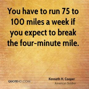 Kenneth H. Cooper - You have to run 75 to 100 miles a week if you expect to break the four-minute mile.