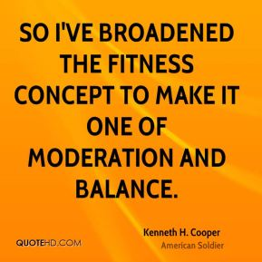 Kenneth H. Cooper - So I've broadened the fitness concept to make it one of moderation and balance.