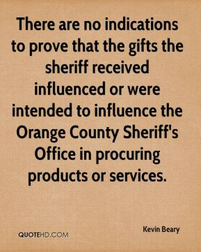 Kevin Beary  - There are no indications to prove that the gifts the sheriff received influenced or were intended to influence the Orange County Sheriff's Office in procuring products or services.
