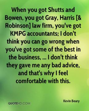 Kevin Beary  - When you got Shutts and Bowen, you got Gray, Harris [& Robinson] law firm, you've got KMPG accountants; I don't think you can go wrong when you've got some of the best in the business, ... I don't think they gave me any bad advice, and that's why I feel comfortable with this.