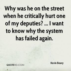 Kevin Beary  - Why was he on the street when he critically hurt one of my deputies? ... I want to know why the system has failed again.