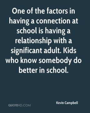 One of the factors in having a connection at school is having a relationship with a significant adult. Kids who know somebody do better in school.