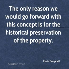 Kevin Campbell  - The only reason we would go forward with this concept is for the historical preservation of the property.