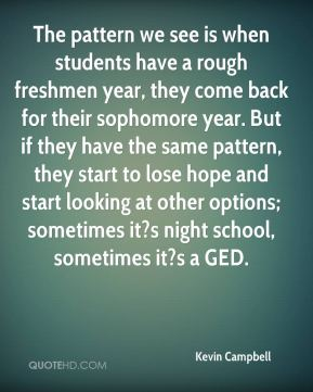 The pattern we see is when students have a rough freshmen year, they come back for their sophomore year. But if they have the same pattern, they start to lose hope and start looking at other options; sometimes it?s night school, sometimes it?s a GED.