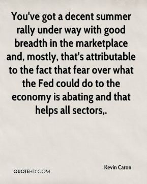 Kevin Caron  - You've got a decent summer rally under way with good breadth in the marketplace and, mostly, that's attributable to the fact that fear over what the Fed could do to the economy is abating and that helps all sectors.