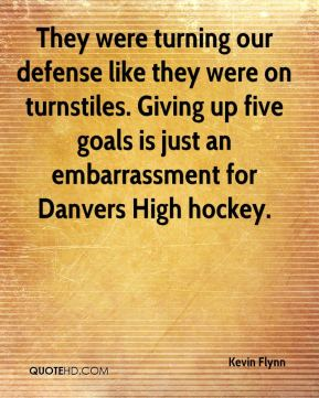 Kevin Flynn  - They were turning our defense like they were on turnstiles. Giving up five goals is just an embarrassment for Danvers High hockey.