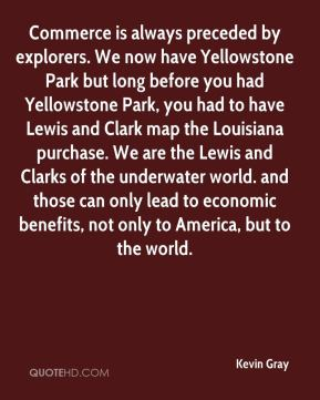 Kevin Gray  - Commerce is always preceded by explorers. We now have Yellowstone Park but long before you had Yellowstone Park, you had to have Lewis and Clark map the Louisiana purchase. We are the Lewis and Clarks of the underwater world. and those can only lead to economic benefits, not only to America, but to the world.