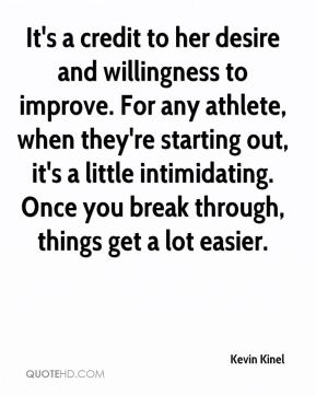 Kevin Kinel  - It's a credit to her desire and willingness to improve. For any athlete, when they're starting out, it's a little intimidating. Once you break through, things get a lot easier.