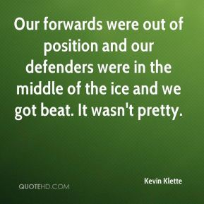 Kevin Klette  - Our forwards were out of position and our defenders were in the middle of the ice and we got beat. It wasn't pretty.