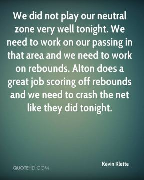 Kevin Klette  - We did not play our neutral zone very well tonight. We need to work on our passing in that area and we need to work on rebounds. Alton does a great job scoring off rebounds and we need to crash the net like they did tonight.