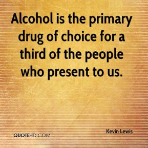 Alcohol is the primary drug of choice for a third of the people who present to us.