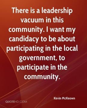 Kevin McKeown  - There is a leadership vacuum in this community. I want my candidacy to be about participating in the local government, to participate in the community.
