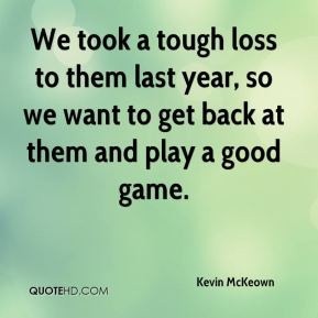 Kevin McKeown  - We took a tough loss to them last year, so we want to get back at them and play a good game.