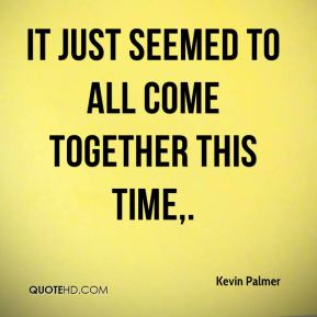 Kevin Palmer  - It just seemed to all come together this time.