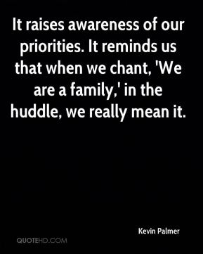 Kevin Palmer  - It raises awareness of our priorities. It reminds us that when we chant, 'We are a family,' in the huddle, we really mean it.