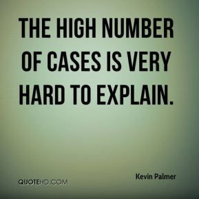 Kevin Palmer  - The high number of cases is very hard to explain.
