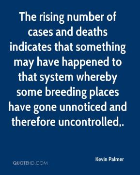 Kevin Palmer  - The rising number of cases and deaths indicates that something may have happened to that system whereby some breeding places have gone unnoticed and therefore uncontrolled.