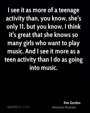 I see it as more of a teenage activity than, you know, she's only 11, but you know, I think it's great that she knows so many girls who want to play music. And I see it more as a teen activity than I do as going into music.