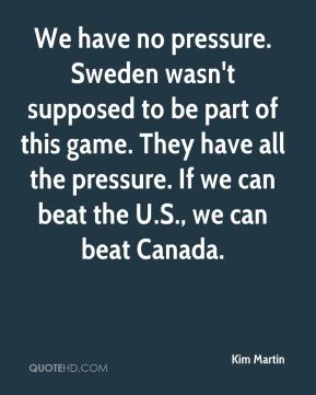 Kim Martin  - We have no pressure. Sweden wasn't supposed to be part of this game. They have all the pressure. If we can beat the U.S., we can beat Canada.