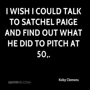 Koby Clemens  - I wish I could talk to Satchel Paige and find out what he did to pitch at 50.