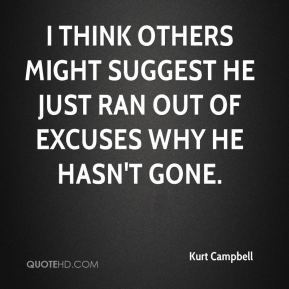 Kurt Campbell  - I think others might suggest he just ran out of excuses why he hasn't gone.