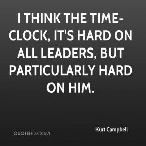 I think the time-clock, it's hard on all leaders, but particularly hard on him.