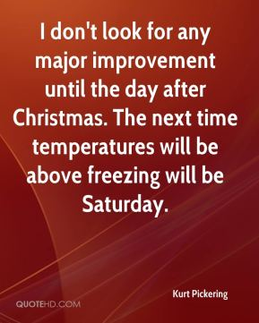 Kurt Pickering  - I don't look for any major improvement until the day after Christmas. The next time temperatures will be above freezing will be Saturday.
