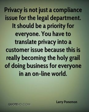 Privacy is not just a compliance issue for the legal department. It should be a priority for everyone. You have to translate privacy into a customer issue because this is really becoming the holy grail of doing business for everyone in an on-line world.