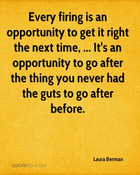 Laura Berman  - Every firing is an opportunity to get it right the next time, ... It's an opportunity to go after the thing you never had the guts to go after before.