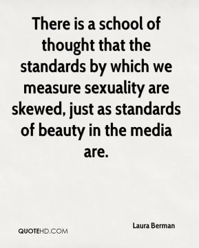 Laura Berman  - There is a school of thought that the standards by which we measure sexuality are skewed, just as standards of beauty in the media are.