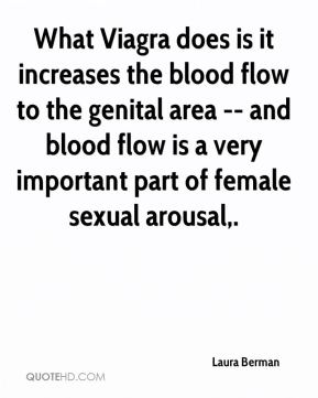 Laura Berman  - What Viagra does is it increases the blood flow to the genital area -- and blood flow is a very important part of female sexual arousal.