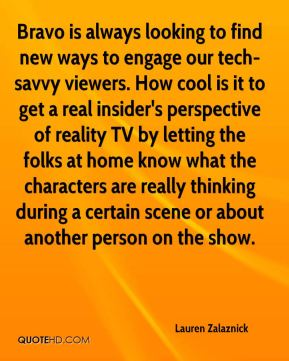 Lauren Zalaznick  - Bravo is always looking to find new ways to engage our tech-savvy viewers. How cool is it to get a real insider's perspective of reality TV by letting the folks at home know what the characters are really thinking during a certain scene or about another person on the show.