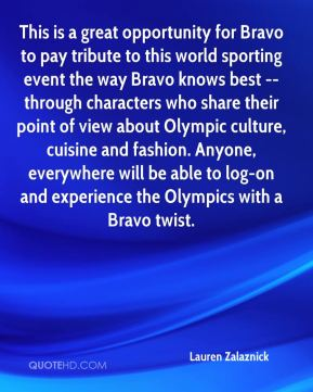 This is a great opportunity for Bravo to pay tribute to this world sporting event the way Bravo knows best -- through characters who share their point of view about Olympic culture, cuisine and fashion. Anyone, everywhere will be able to log-on and experience the Olympics with a Bravo twist.