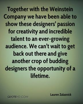 Together with the Weinstein Company we have been able to show these designers' passion for creativity and incredible talent to an ever-growing audience. We can't wait to get back out there and give another crop of budding designers the opportunity of a lifetime.