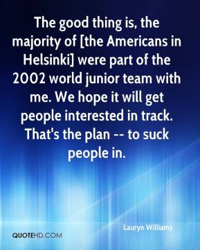 Lauryn Williams  - The good thing is, the majority of [the Americans in Helsinki] were part of the 2002 world junior team with me. We hope it will get people interested in track. That's the plan -- to suck people in.