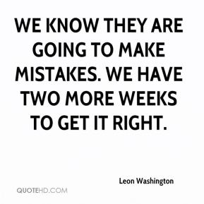 We know they are going to make mistakes. We have two more weeks to get it right.