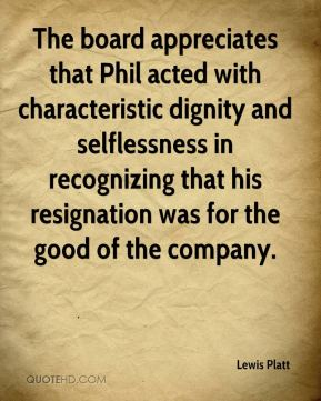 Lewis Platt  - The board appreciates that Phil acted with characteristic dignity and selflessness in recognizing that his resignation was for the good of the company.