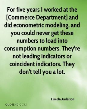 Lincoln Anderson  - For five years I worked at the [Commerce Department] and did econometric modeling, and you could never get these numbers to load into consumption numbers. They're not leading indicators or coincident indicators. They don't tell you a lot.