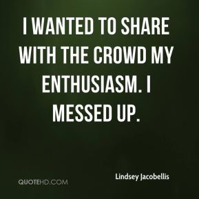 Lindsey Jacobellis  - I wanted to share with the crowd my enthusiasm. I messed up.