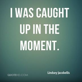 Lindsey Jacobellis  - I was caught up in the moment.