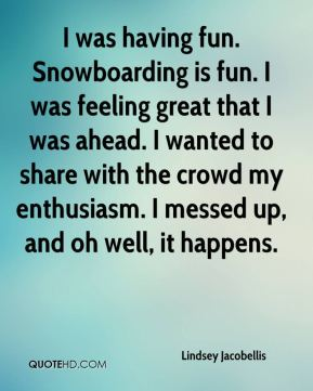 Lindsey Jacobellis  - I was having fun. Snowboarding is fun. I was feeling great that I was ahead. I wanted to share with the crowd my enthusiasm. I messed up, and oh well, it happens.