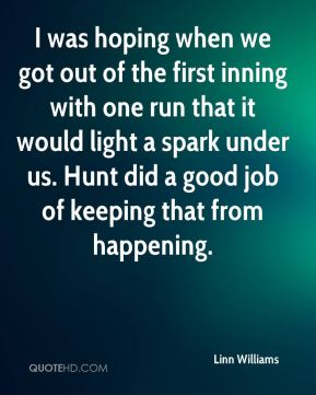 Linn Williams  - I was hoping when we got out of the first inning with one run that it would light a spark under us. Hunt did a good job of keeping that from happening.