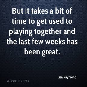 But it takes a bit of time to get used to playing together and the last few weeks has been great.