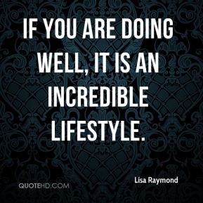 If you are doing well, it is an incredible lifestyle.