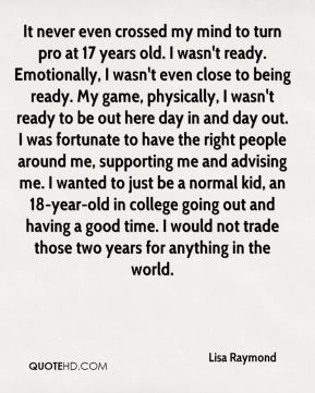 It never even crossed my mind to turn pro at 17 years old. I wasn't ready. Emotionally, I wasn't even close to being ready. My game, physically, I wasn't ready to be out here day in and day out. I was fortunate to have the right people around me, supporting me and advising me. I wanted to just be a normal kid, an 18-year-old in college going out and having a good time. I would not trade those two years for anything in the world.